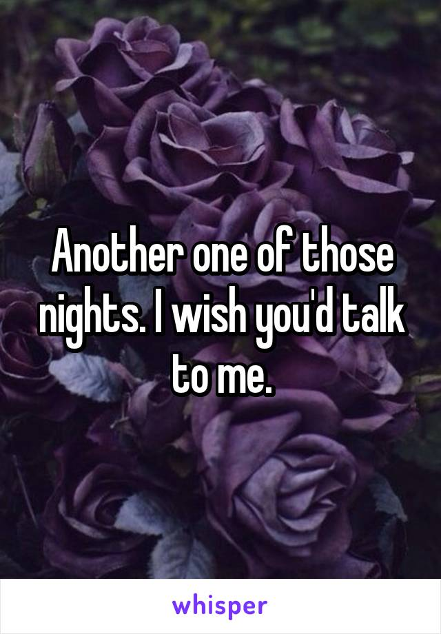 Another one of those nights. I wish you'd talk to me.