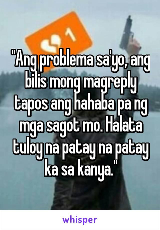 """""""Ang problema sa'yo, ang bilis mong magreply tapos ang hahaba pa ng mga sagot mo. Halata tuloy na patay na patay ka sa kanya."""""""