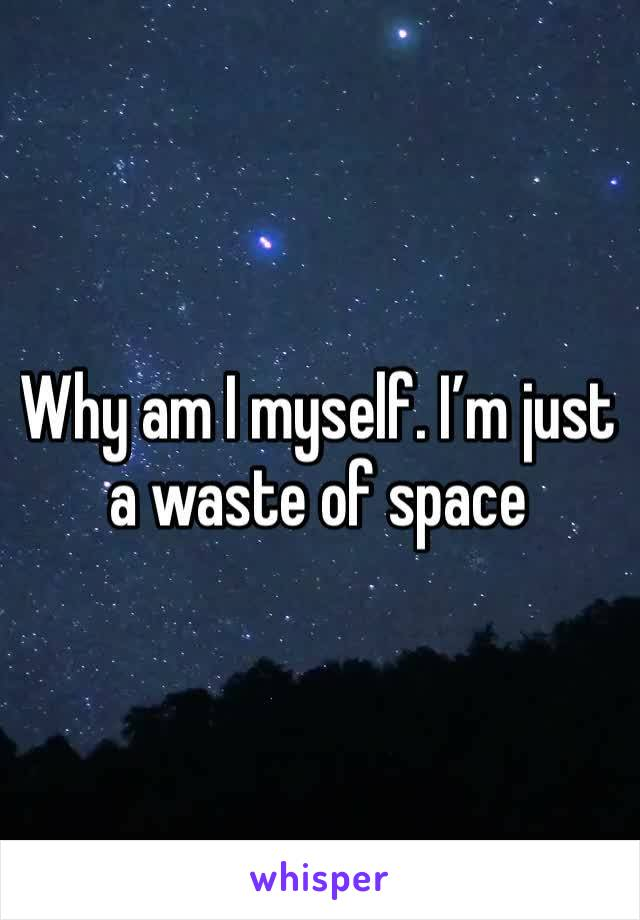 Why am I myself. I'm just a waste of space