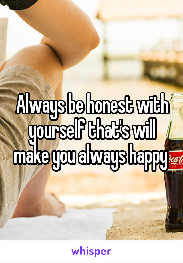 Always be honest with yourself that's will make you always happy