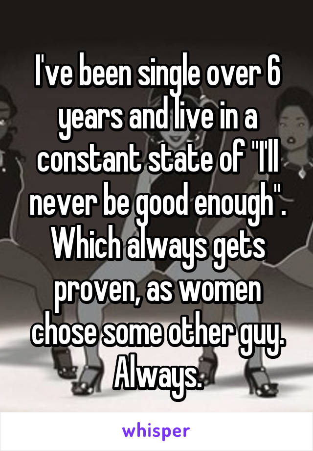 "I've been single over 6 years and live in a constant state of ""I'll never be good enough"". Which always gets proven, as women chose some other guy. Always."