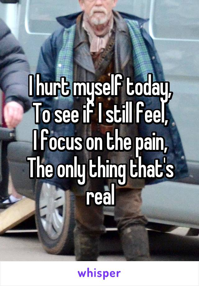 I hurt myself today, To see if I still feel, I focus on the pain, The only thing that's real