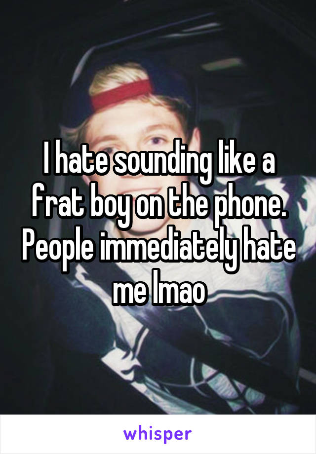 I hate sounding like a frat boy on the phone. People immediately hate me lmao