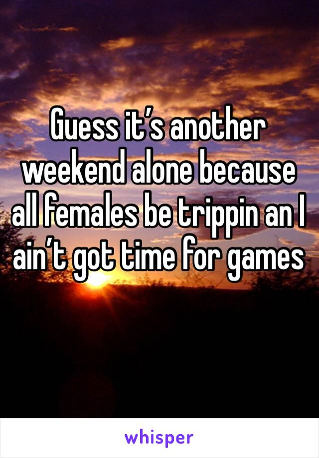 Guess it's another weekend alone because all females be trippin an I ain't got time for games