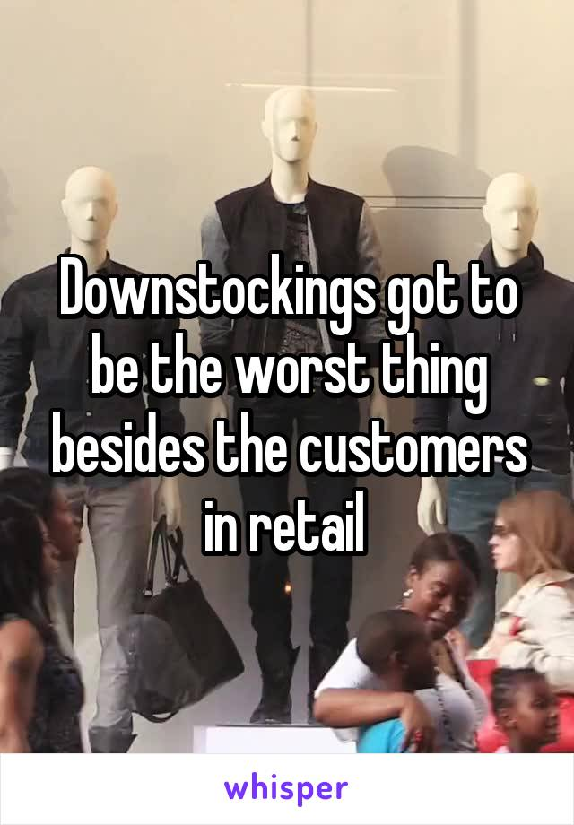 Downstockings got to be the worst thing besides the customers in retail