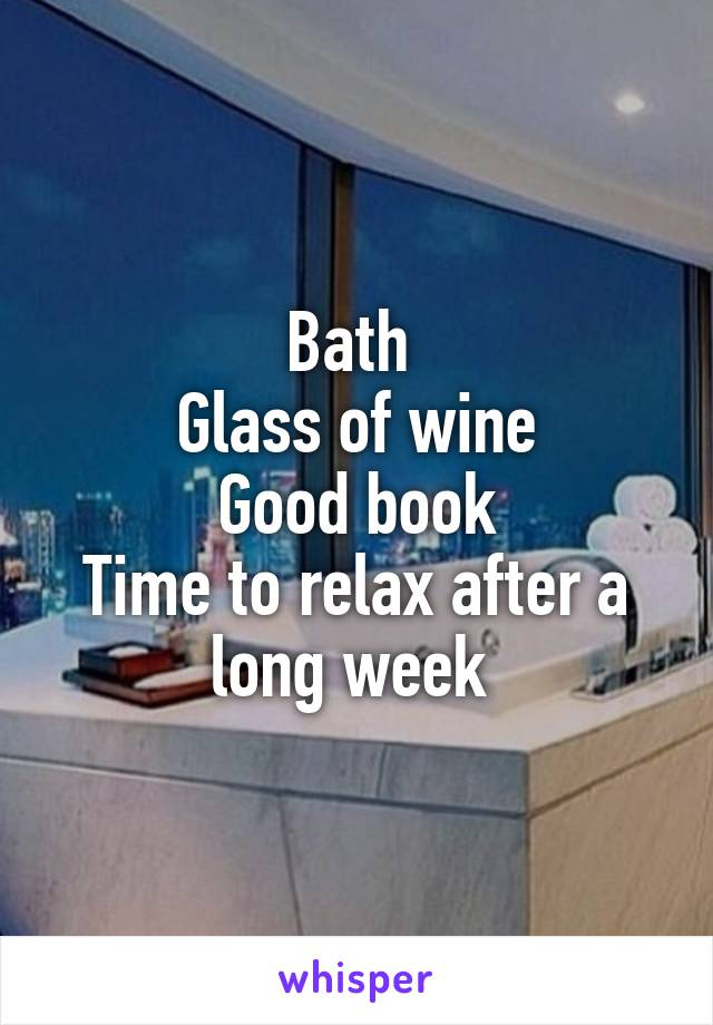 Bath  Glass of wine Good book Time to relax after a long week