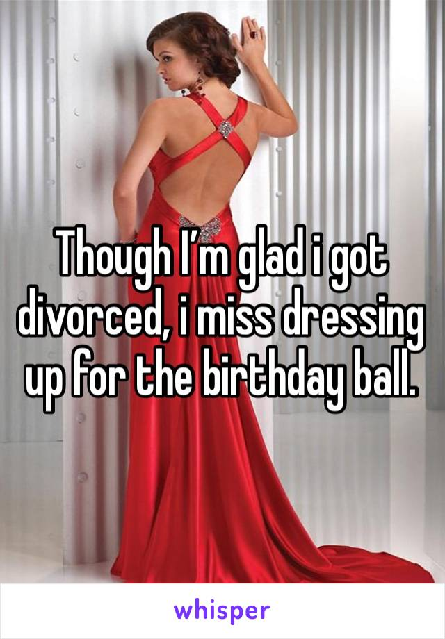 Though I'm glad i got divorced, i miss dressing up for the birthday ball.