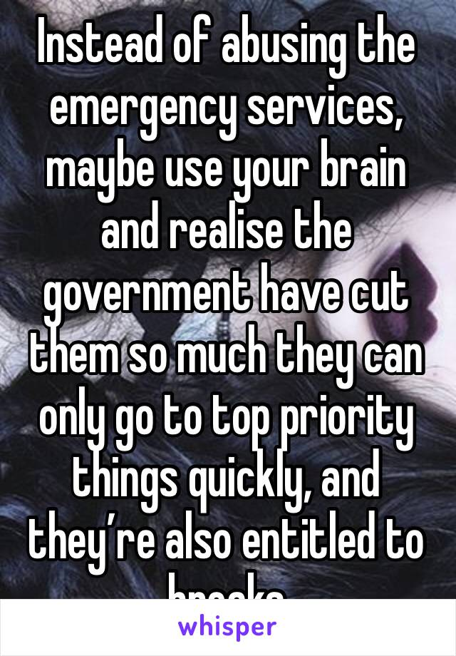 Instead of abusing the emergency services, maybe use your brain and realise the government have cut them so much they can only go to top priority things quickly, and they're also entitled to breaks