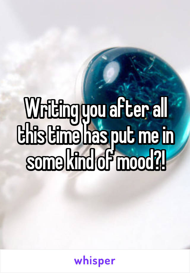 Writing you after all this time has put me in some kind of mood?!