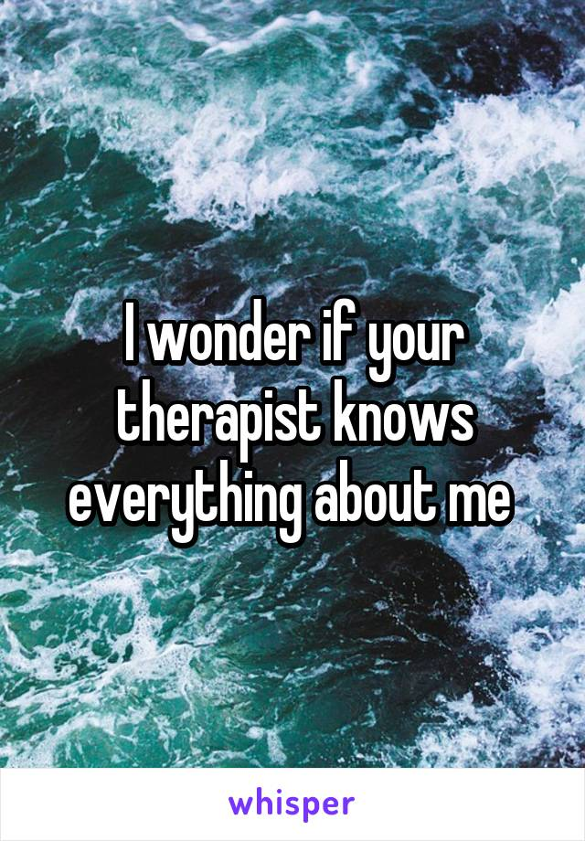 I wonder if your therapist knows everything about me