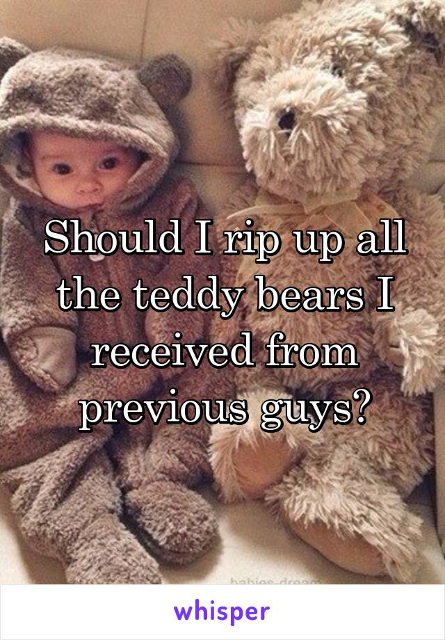 Should I rip up all the teddy bears I received from previous guys?