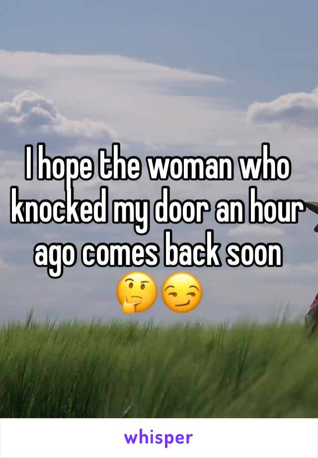 I hope the woman who knocked my door an hour ago comes back soon 🤔😏