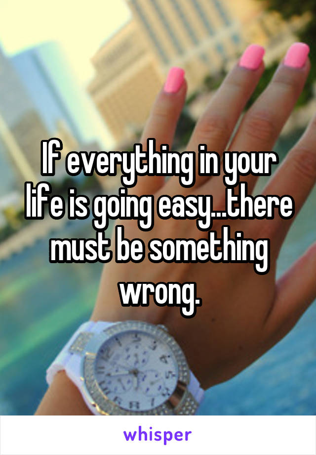 If everything in your life is going easy...there must be something wrong.