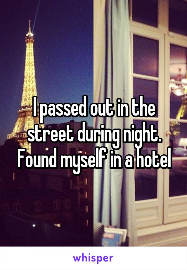 I passed out in the street during night. Found myself in a hotel