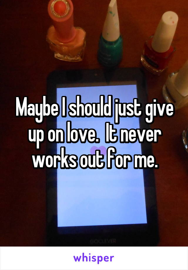 Maybe I should just give up on love.  It never works out for me.