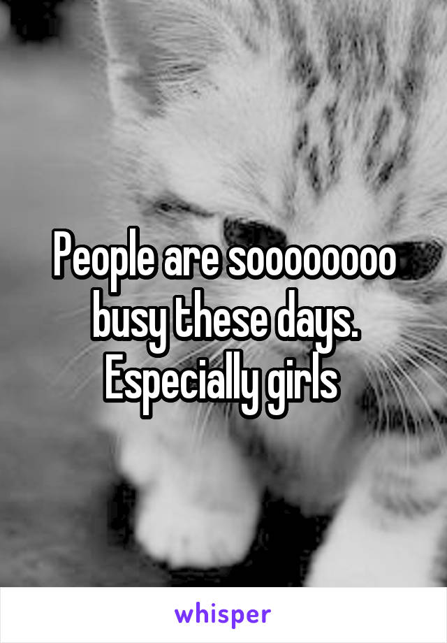 People are soooooooo busy these days. Especially girls