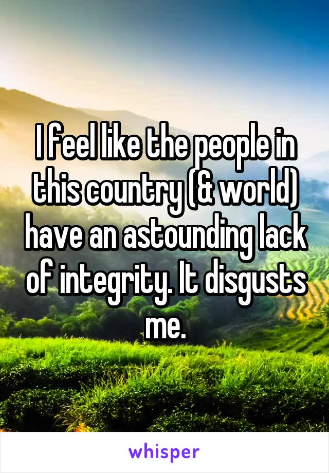 I feel like the people in this country (& world) have an astounding lack of integrity. It disgusts me.