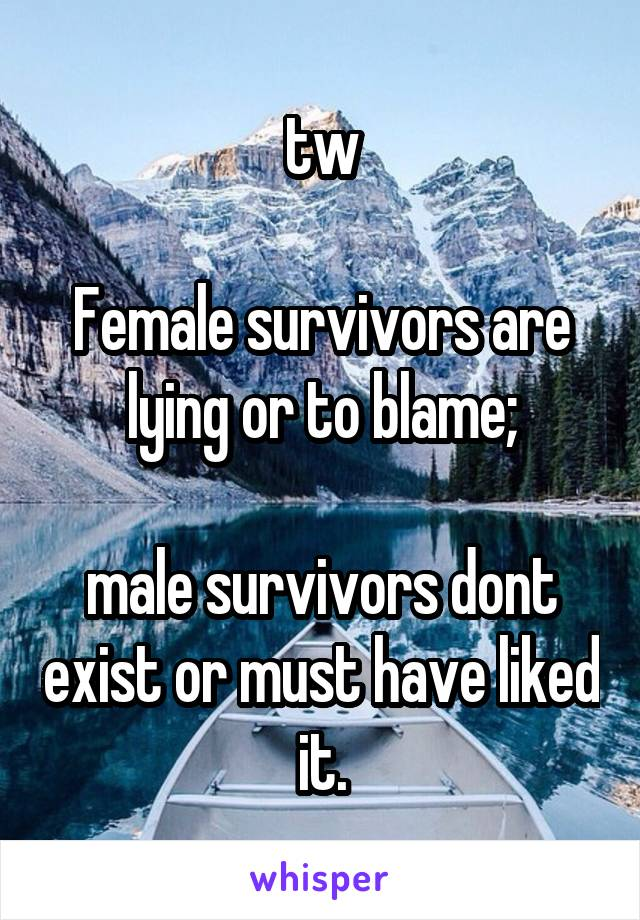 tw  Female survivors are lying or to blame;  male survivors dont exist or must have liked it.