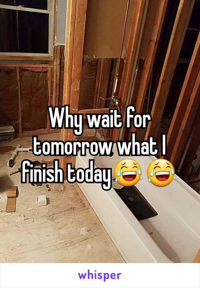 Why wait for tomorrow what I finish today😂😂