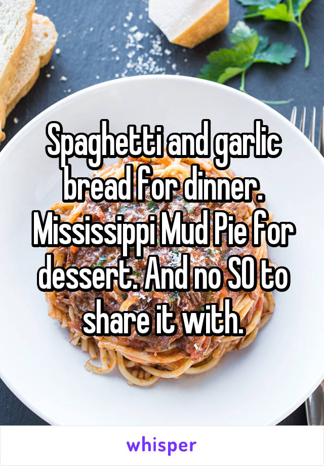 Spaghetti and garlic bread for dinner. Mississippi Mud Pie for dessert. And no SO to share it with.