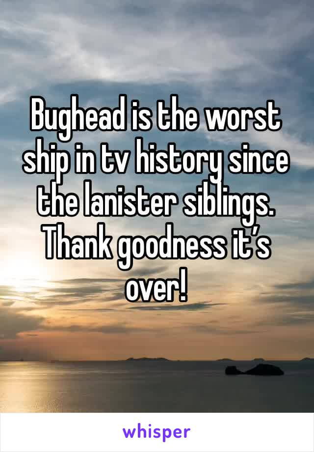 Bughead is the worst ship in tv history since the lanister siblings. Thank goodness it's over!
