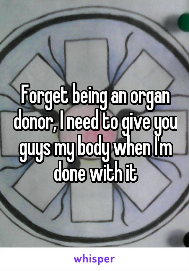Forget being an organ donor, I need to give you guys my body when I'm done with it