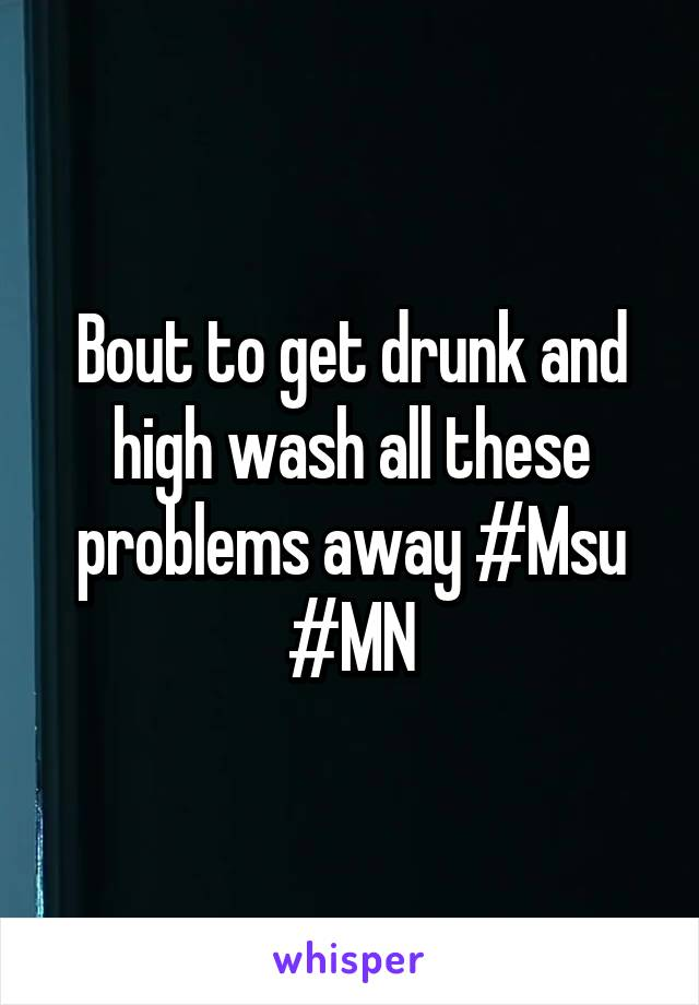 Bout to get drunk and high wash all these problems away #Msu #MN