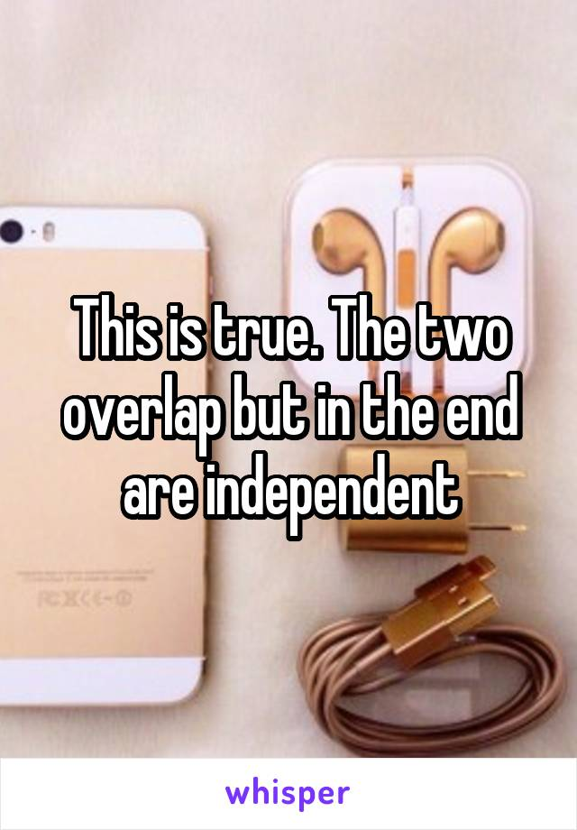 This is true. The two overlap but in the end are independent
