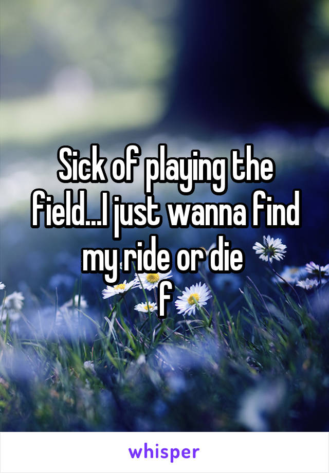 Sick of playing the field...I just wanna find my ride or die  f