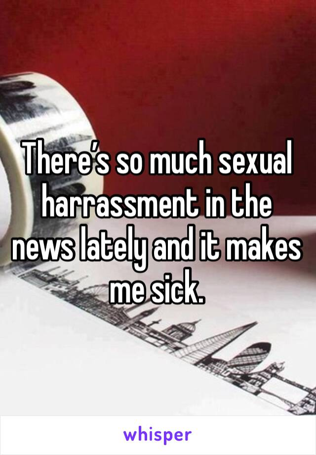 There's so much sexual harrassment in the news lately and it makes me sick.