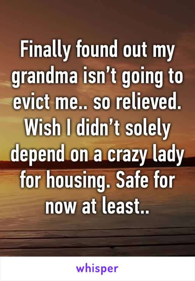 Finally found out my grandma isn't going to evict me.. so relieved. Wish I didn't solely depend on a crazy lady for housing. Safe for now at least..