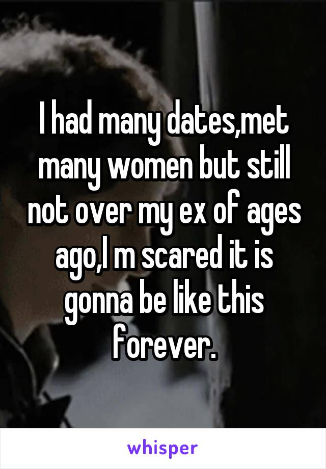 I had many dates,met many women but still not over my ex of ages ago,I m scared it is gonna be like this forever.