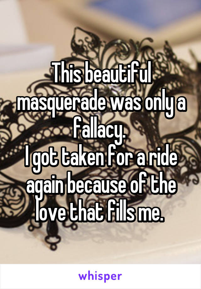 This beautiful masquerade was only a fallacy.  I got taken for a ride again because of the love that fills me.