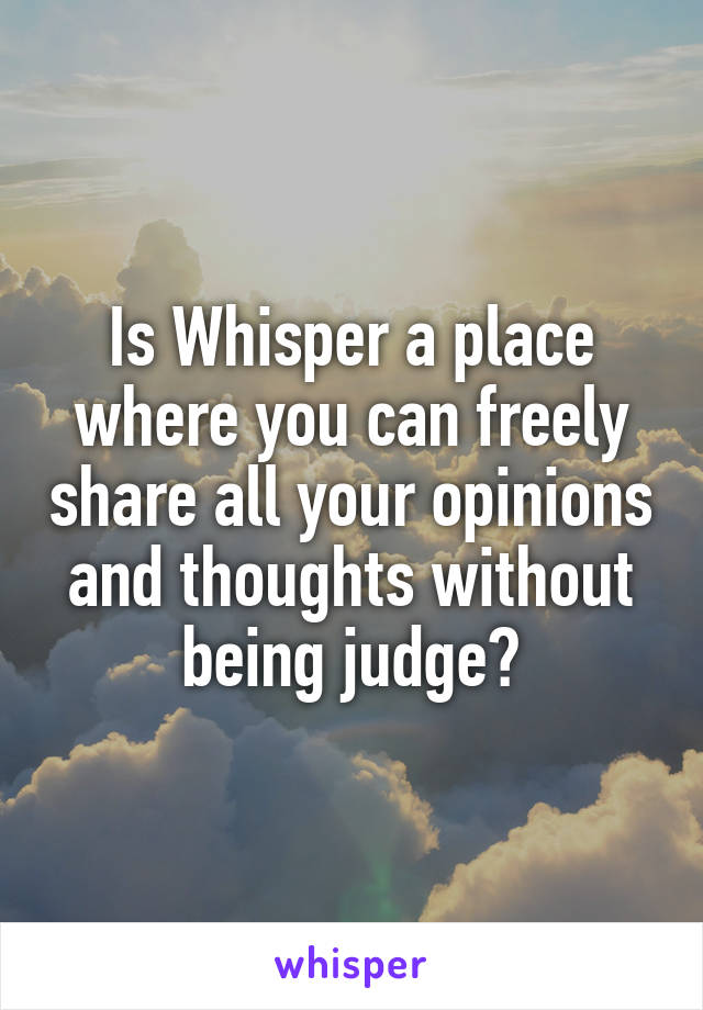 Is Whisper a place where you can freely share all your opinions and thoughts without being judge?