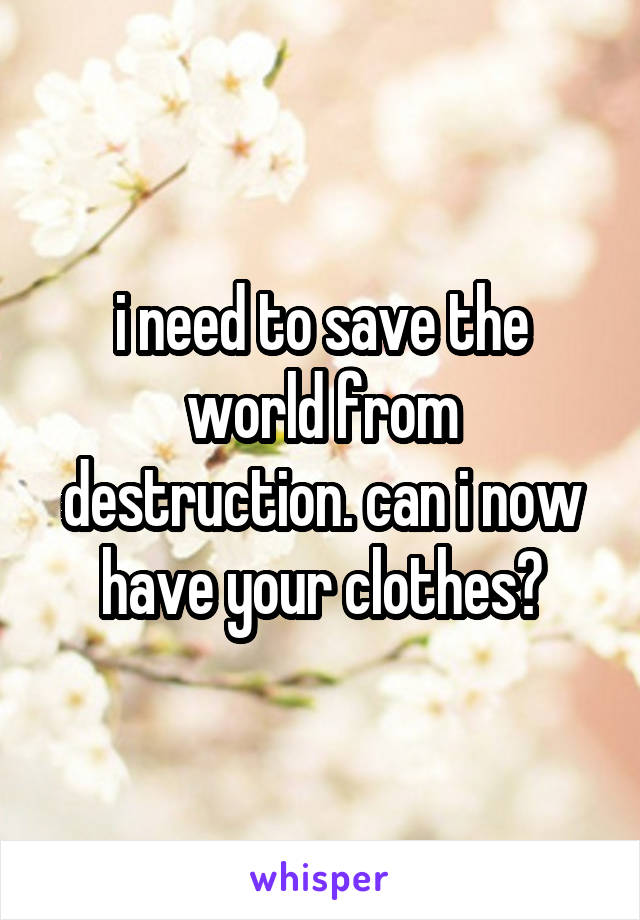 i need to save the world from destruction. can i now have your clothes?