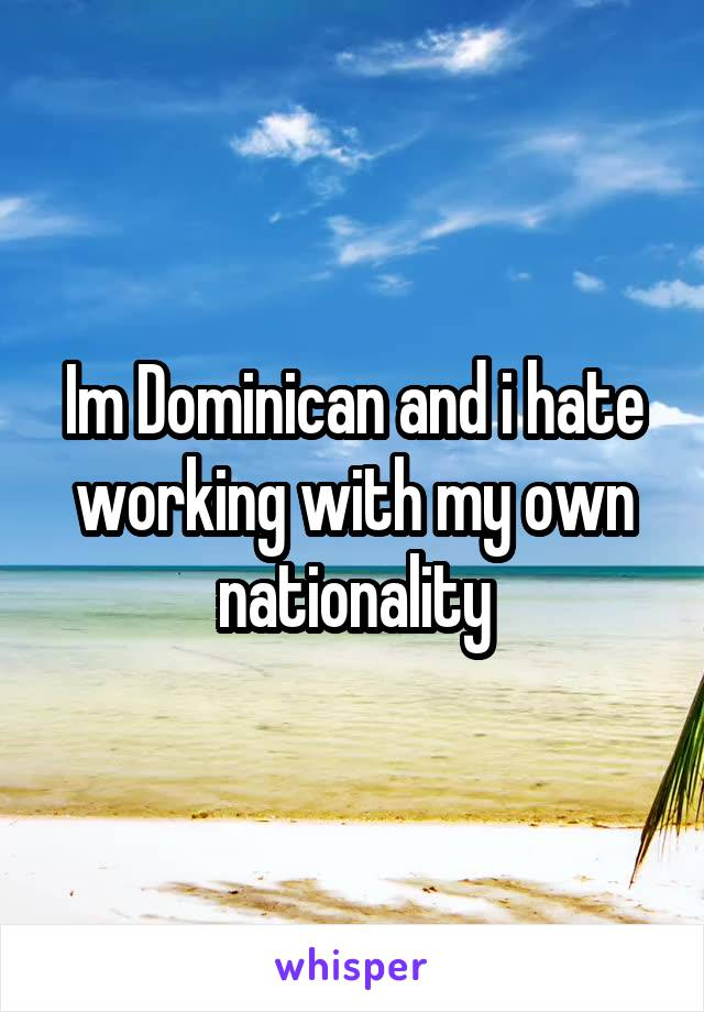 Im Dominican and i hate working with my own nationality