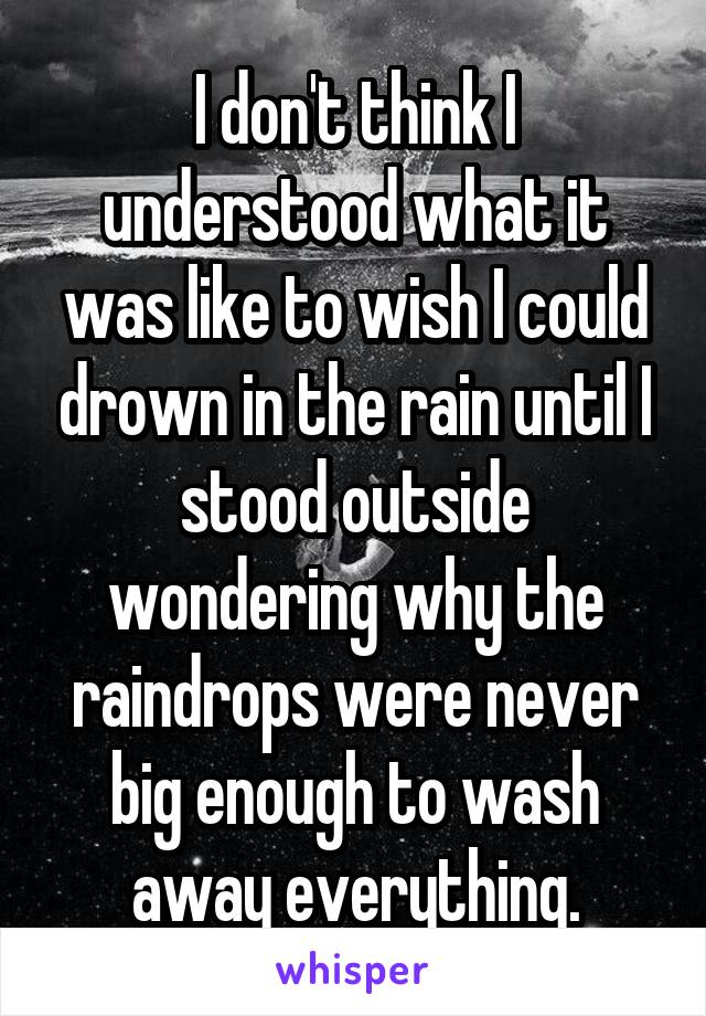 I don't think I understood what it was like to wish I could drown in the rain until I stood outside wondering why the raindrops were never big enough to wash away everything.