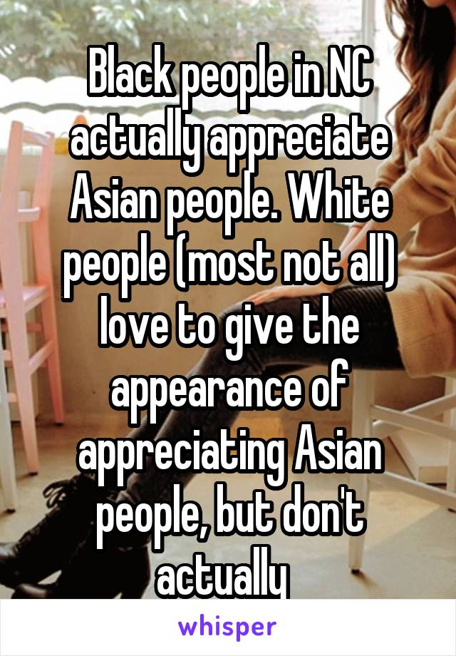 Black people in NC actually appreciate Asian people. White people (most not all) love to give the appearance of appreciating Asian people, but don't actually