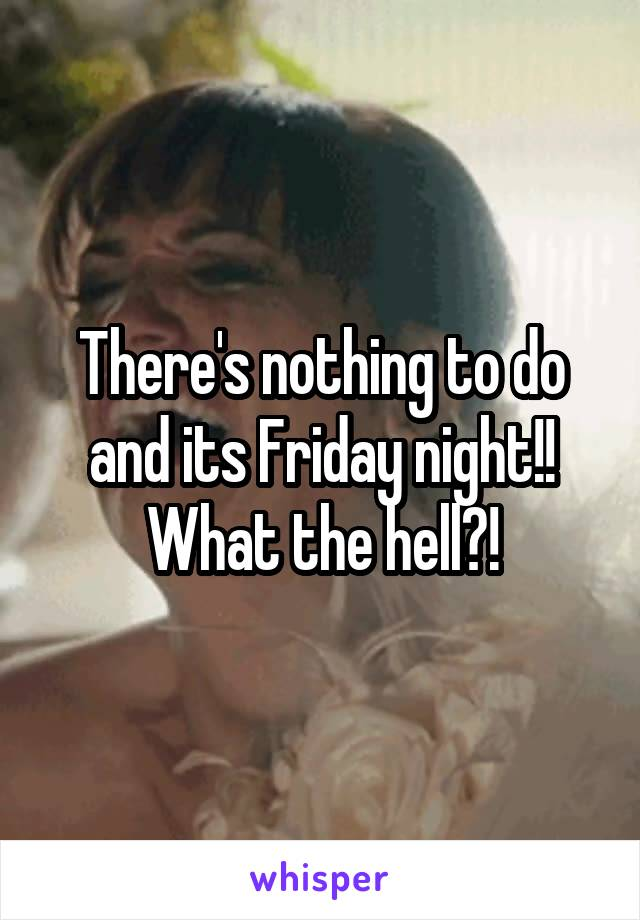 There's nothing to do and its Friday night!! What the hell?!