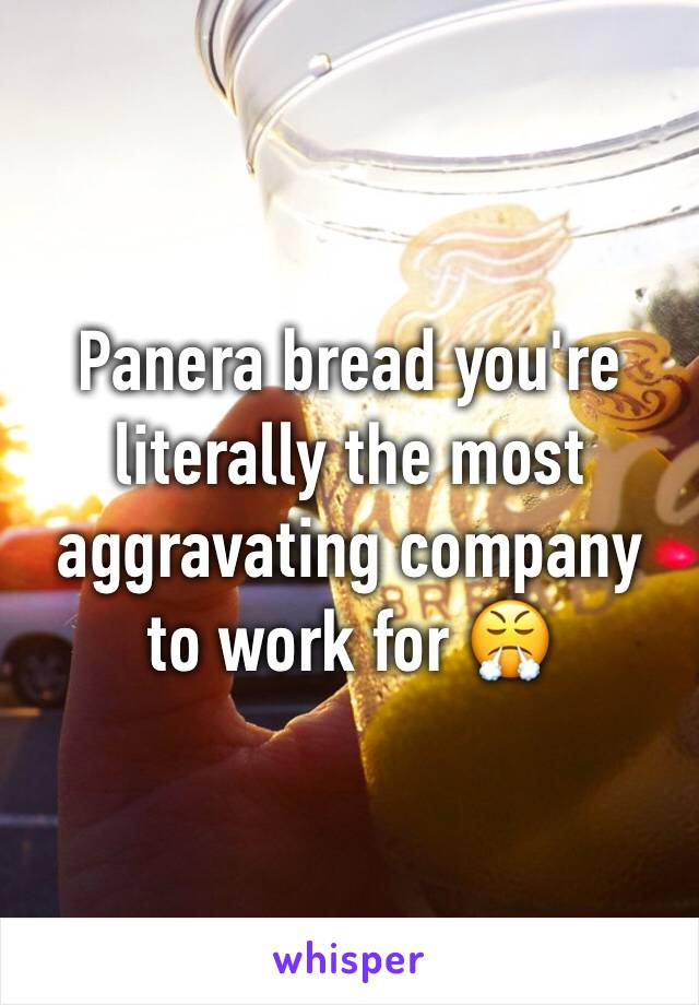 Panera bread you're literally the most aggravating company to work for 😤