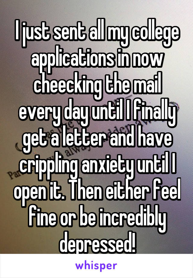 I just sent all my college applications in now cheecking the mail every day until I finally get a letter and have crippling anxiety until I open it. Then either feel fine or be incredibly depressed!