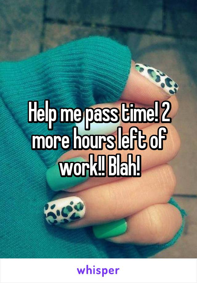 Help me pass time! 2 more hours left of work!! Blah!