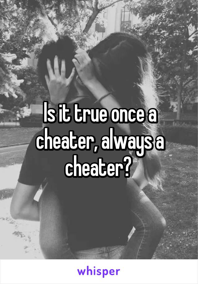 Is it true once a cheater, always a cheater?