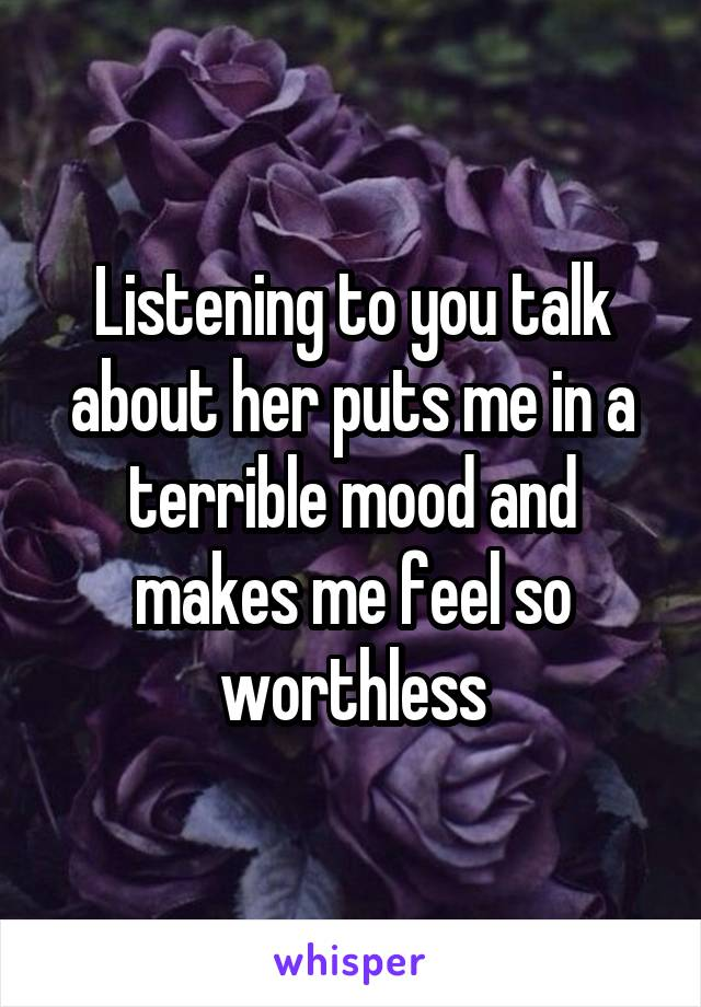 Listening to you talk about her puts me in a terrible mood and makes me feel so worthless