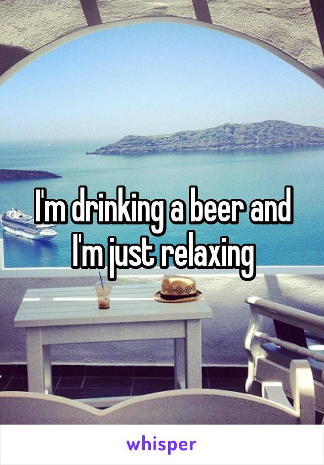 I'm drinking a beer and I'm just relaxing