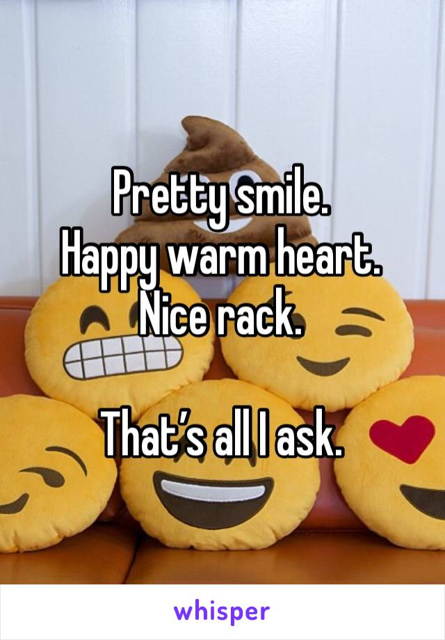 Pretty smile. Happy warm heart. Nice rack.   That's all I ask.