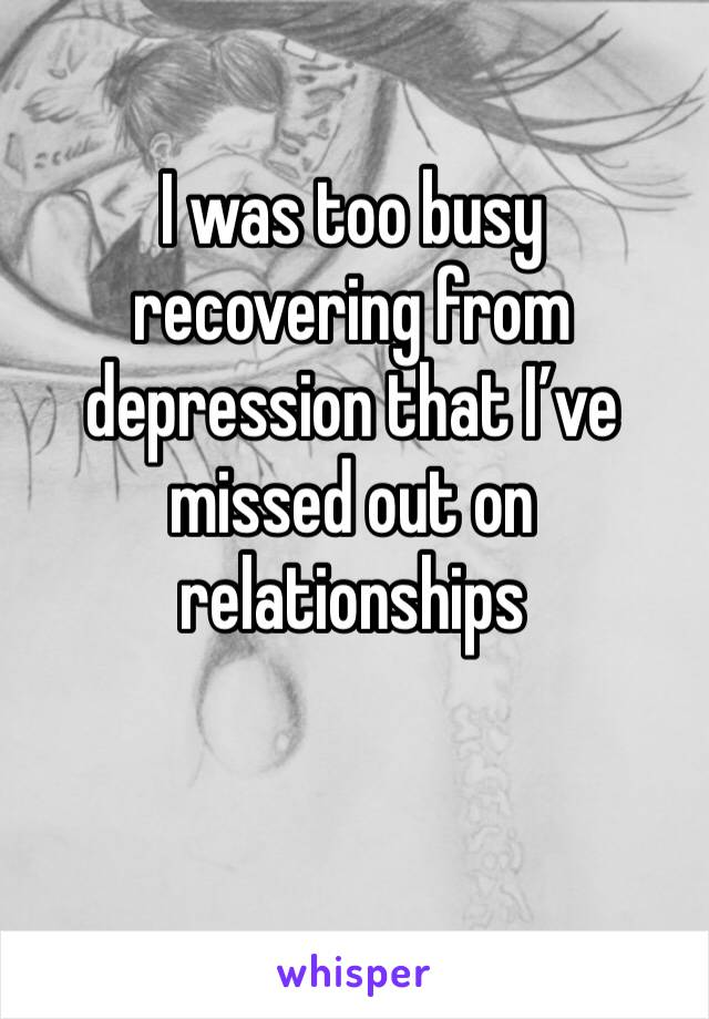 I was too busy recovering from depression that I've missed out on relationships
