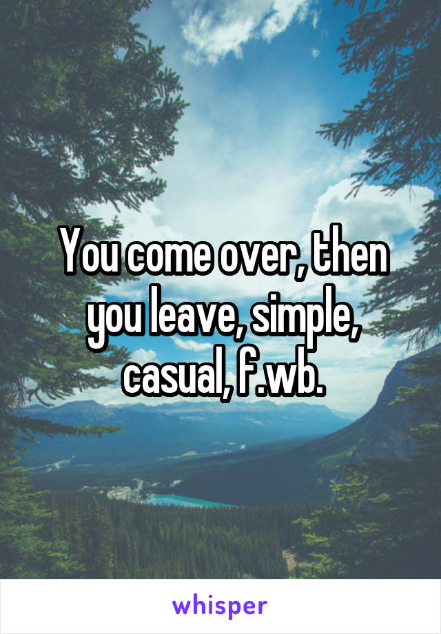 You come over, then you leave, simple, casual, f.wb.