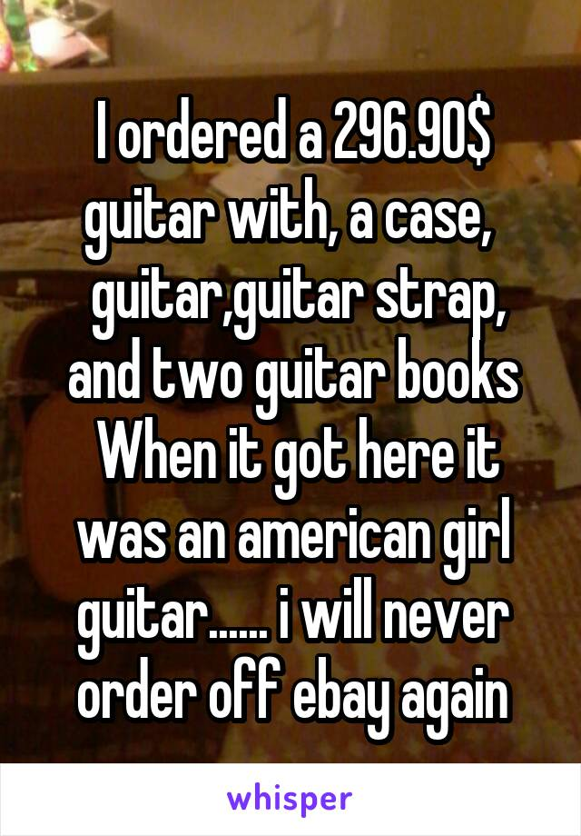 I ordered a 296.90$ guitar with, a case,   guitar,guitar strap, and two guitar books  When it got here it was an american girl guitar...... i will never order off ebay again