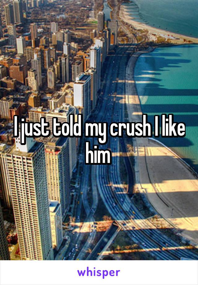 I just told my crush I like him